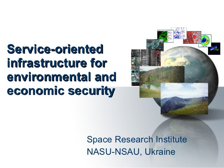 Service-oriented infrastructure for environmental and economic security Space Research Institute NASU-NSAU, Ukraine
