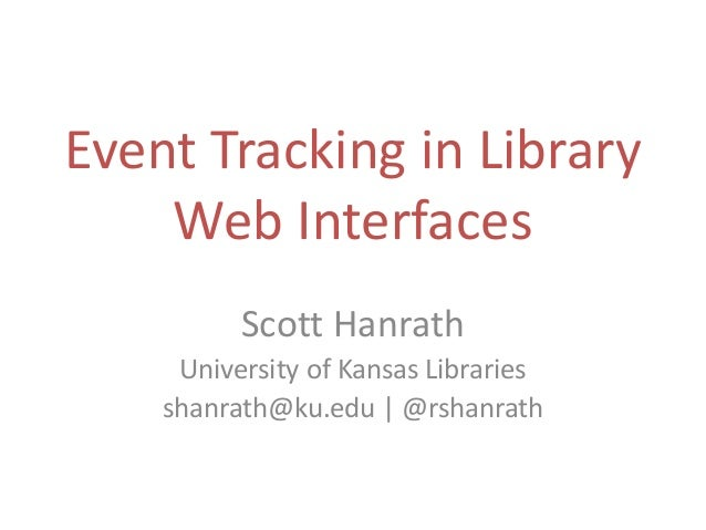 Event Tracking in Library Web Interfaces Scott Hanrath University of Kansas Libraries shanrath@ku.edu | @rshanrath
