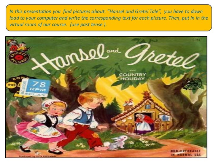 """In this presentation youfindpicturesabout: """"Hansel and Gretel Tale"""",  youhavetodown load toyourcomputer and writethecorres..."""
