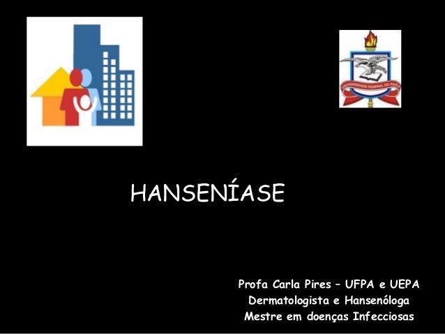 HANSENÍASE Profa Carla Pires – UFPA e UEPA Dermatologista e Hansenóloga Mestre em doenças Infecciosas