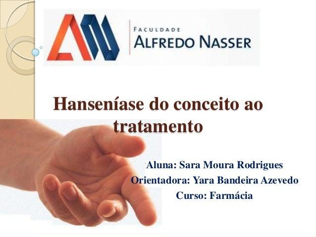 Hanseníase do conceito ao tratamento Aluna: Sara Moura Rodrigues Orientadora: Yara Bandeira Azevedo Curso: Farmácia