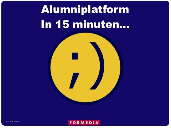 Alumniplatform <br />In 15 minuten…<br />