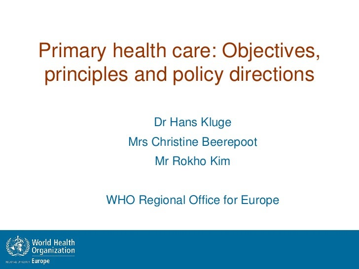 Primary health care: Objectives,principles and policy directions               Dr Hans Kluge          Mrs Christine Beerep...