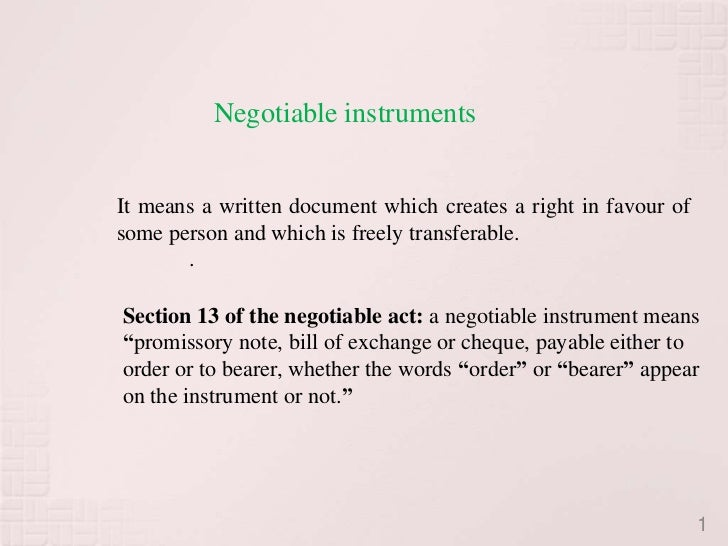 Negotiable instrumentsIt means a written document which creates a right in favour ofsome person and which is freely transf...