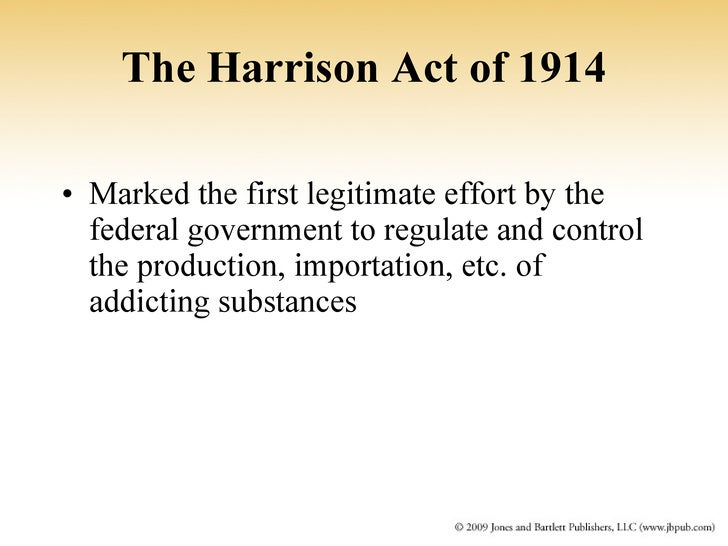 harrison act 1914 The harrison narcotics act of 1914 (harrison act pl 63-223), among other things, required importers, manufacturers, and distributors of cocaine and opium to register with the us 8 in some instances, state and local governments were involved in restriction and regulation of drugs.
