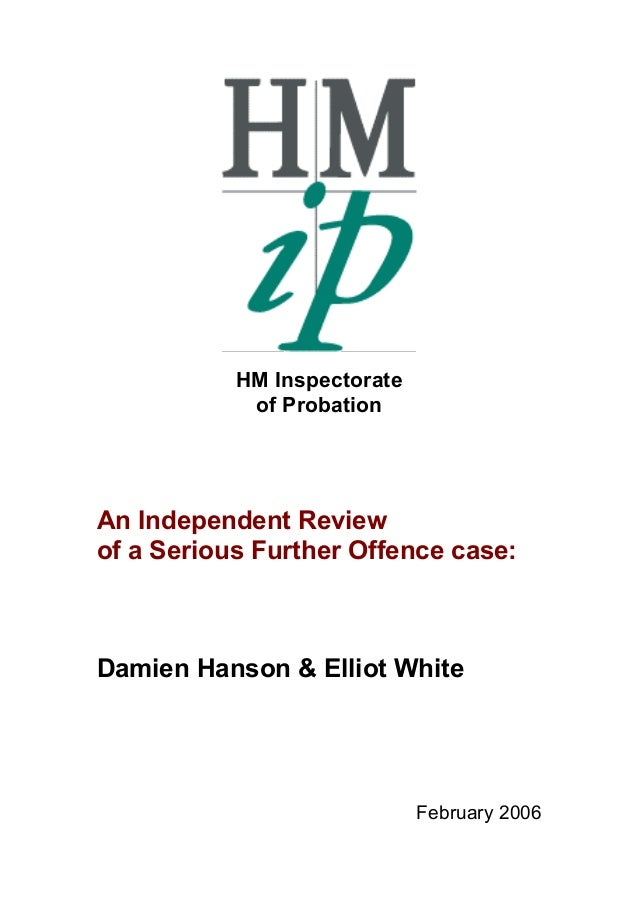 HM Inspectorate of Probation  An Independent Review of a Serious Further Offence case:  Damien Hanson & Elliot White  Febr...