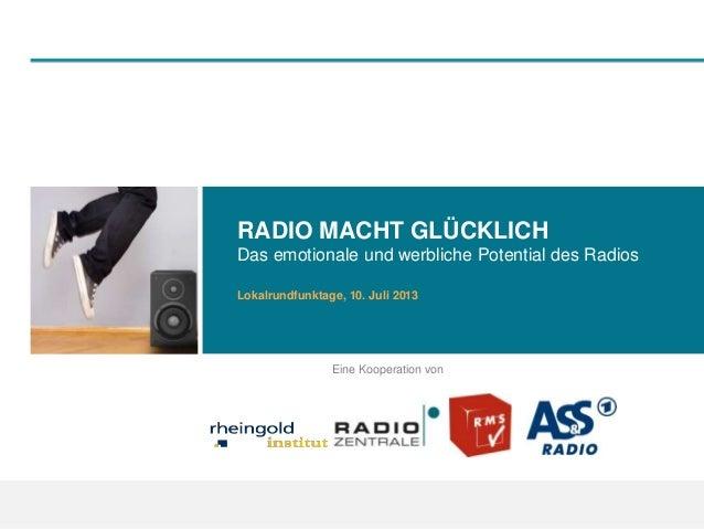 RADIO MACHT GLÜCKLICH Das emotionale und werbliche Potential des Radios Lokalrundfunktage, 10. Juli 2013 Eine Kooperation ...