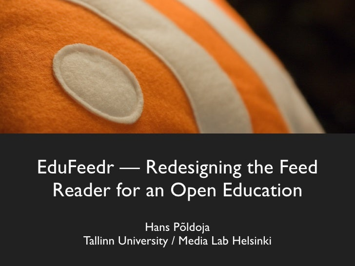 EduFeedr — Redesigning the Feed   Reader for an Open Education                   Hans Põldoja      Tallinn University / Me...