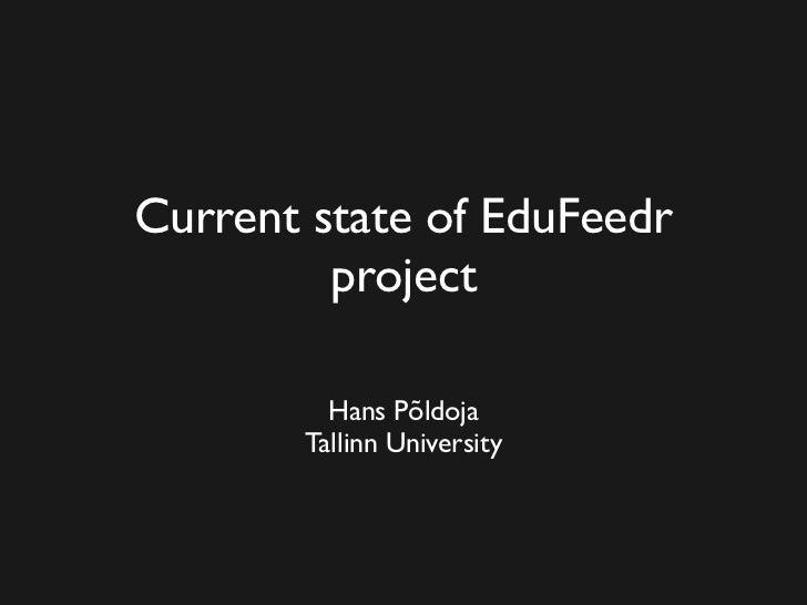 Current state of EduFeedr          project           Hans Põldoja        Tallinn University
