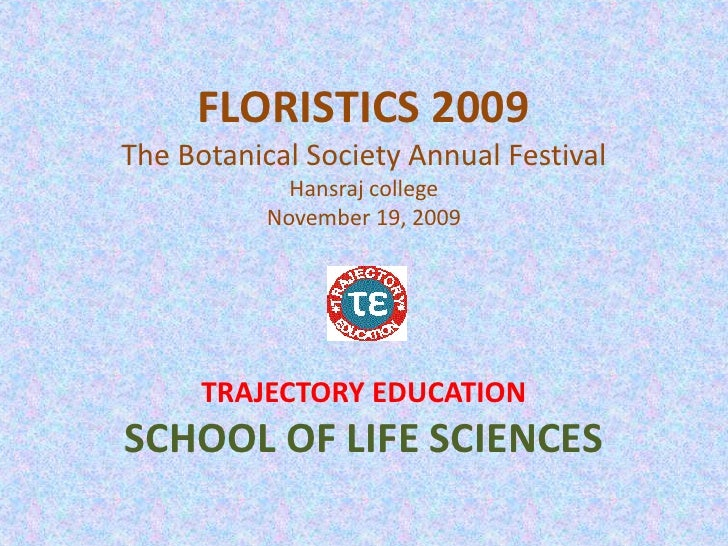 FLORISTICS 2009The Botanical Society Annual FestivalHansraj collegeNovember 19, 2009<br />TRAJECTORY EDUCATION<br />SCHOOL...