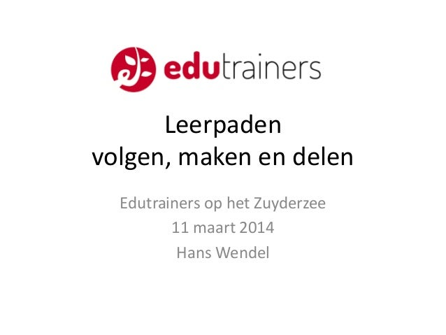 Leerpaden volgen, maken en delen Edutrainers op het Zuyderzee 11 maart 2014 Hans Wendel