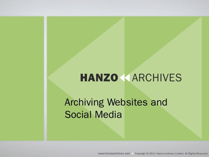 Collecting and PreservingWebsites and Social Media      www.hanzoarchives.com   Copyright © 2011 Hanzo Archives Limited. A...