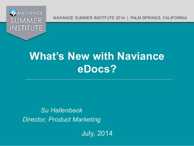 NAVIANCE SUMMER INSTITUTE 2014   PALM SPRINGS, CALIFORNIA What's New with Naviance eDocs? Su Hallenbeck Director, Product ...