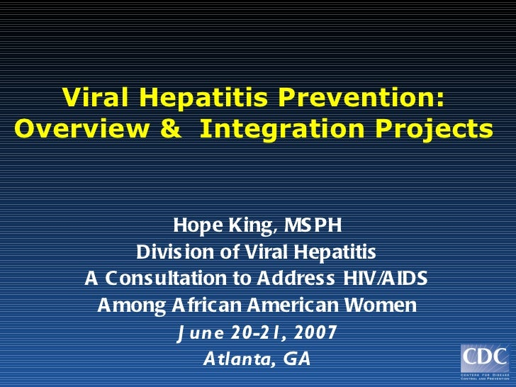 Viral Hepatitis Prevention: Overview &  Integration Projects Hope King, MSPH Division of Viral Hepatitis A Consultation to...