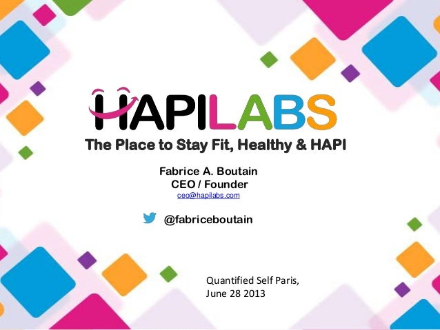 The Place to Stay Fit, Healthy & HAPI Fabrice A. Boutain CEO / Founder ceo@hapilabs.com @fabriceboutain Quantified Self Pa...