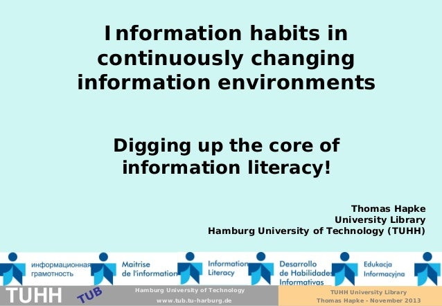 Information habits in continuously changing information environments Digging up the core of information literacy! Thomas H...