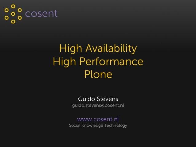 High Availability High Performance Plone Guido Stevens guido.stevens@cosent.nl www.cosent.nl Social Knowledge Technology