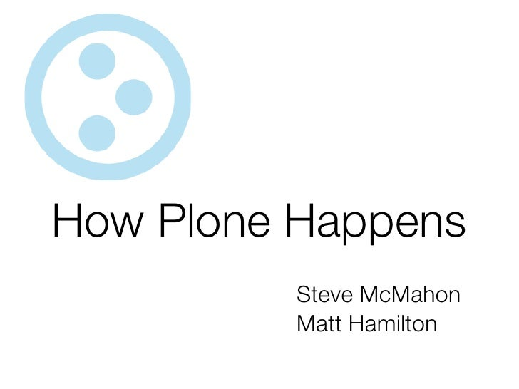 How Plone Happens           Steve McMahon           Matt Hamilton