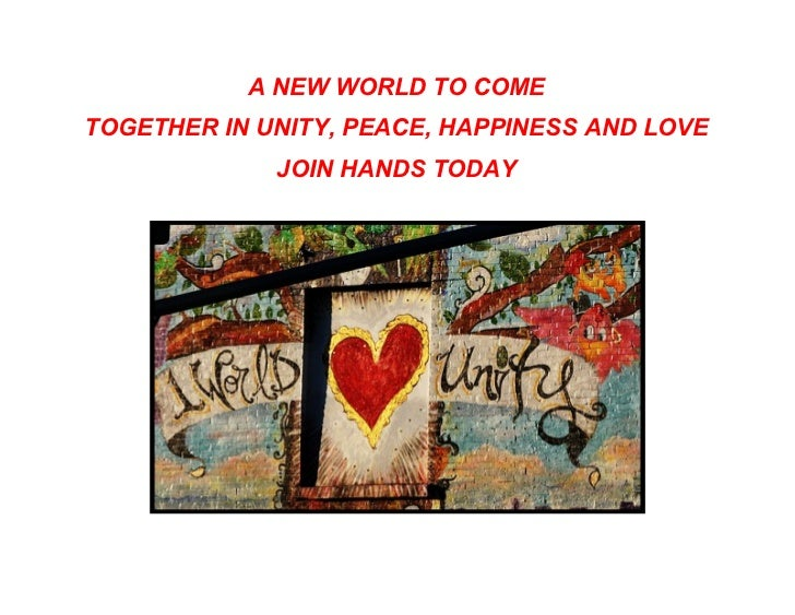 A NEW WORLD TO COMETOGETHER IN UNITY, PEACE, HAPPINESS AND LOVE             JOIN HANDS TODAY