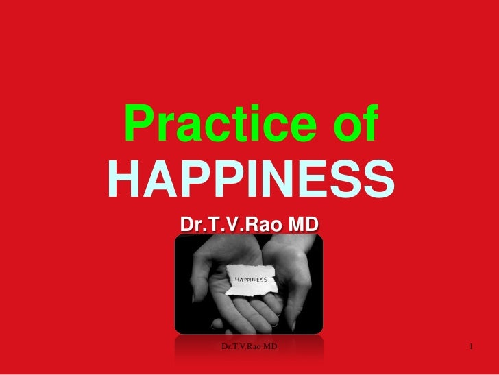 Practice ofHAPPINESS  Dr.T.V.Rao MD     Dr.T.V.Rao MD   1