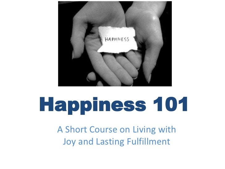 Happiness 101<br />A Short Course on Living with Joy and Lasting Fulfillment<br />