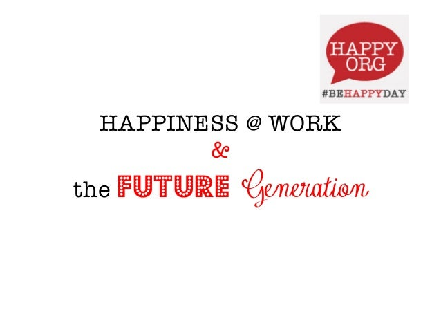 HAPPINESS @ WORK &  the Future Generation