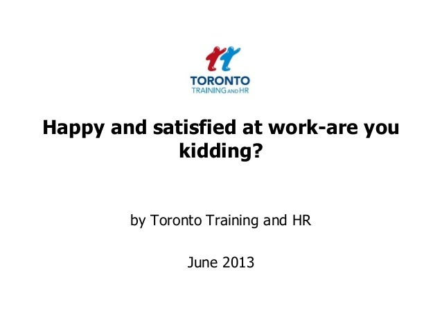 Happy and satisfied at work-are youkidding?by Toronto Training and HRJune 2013
