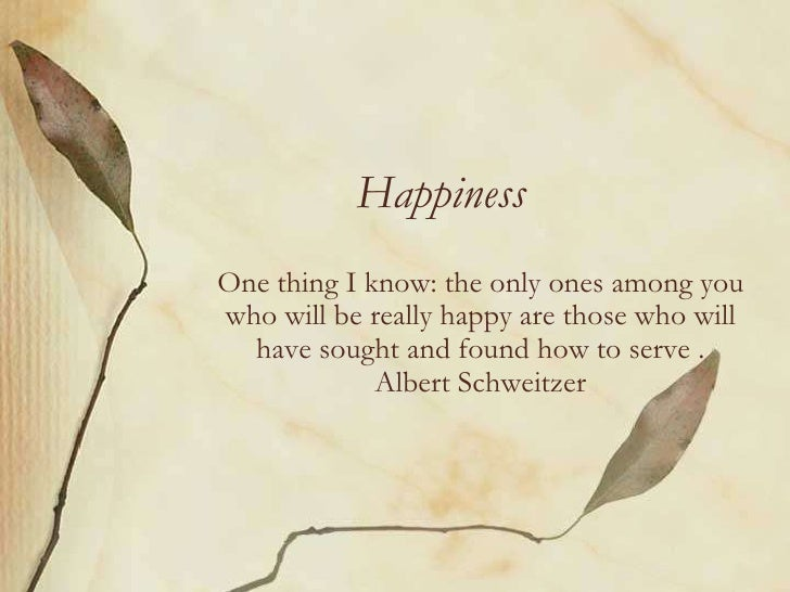 Happiness<br />One thing I know: the only ones among you who will be really happy are those who will have sought and found...
