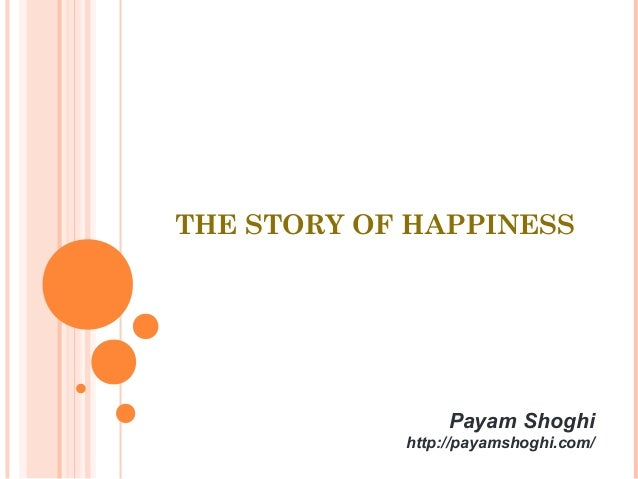 THE STORY OF HAPPINESS Payam Shoghi http://payamshoghi.com/