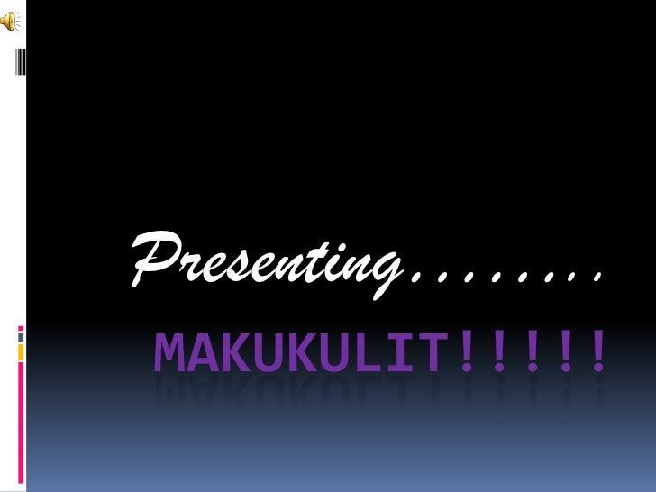 Makukulit!!!!!<br />Presenting……..<br />