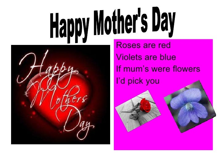 <ul><li>Roses are red  </li></ul><ul><li>Violets are blue  </li></ul><ul><li>If mum's were flowers </li></ul><ul><li>I'd p...