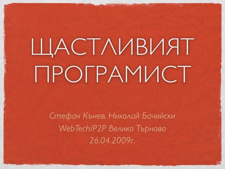 ЩАСТЛИВИЯТ ПРОГРАМИСТ  Стефан Кънев, Николай Бачийски    WebTech/P2P Велико Търново           26.04.2009г.