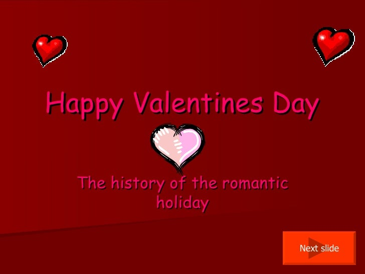 Happy Valentines Day The history of the romantic holiday Next slide