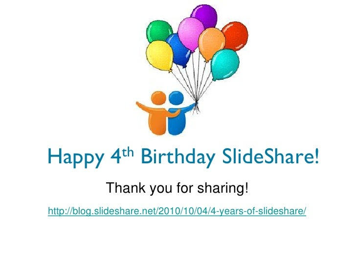 Happy 4th Birthday SlideShare!             Thank you for sharing!    http://blog.slideshare.net/2010/10/04/4-years-of-slid...