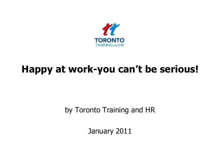 Happy at work-you can't be serious! <br />by Toronto Training and HR <br />January 2011<br />