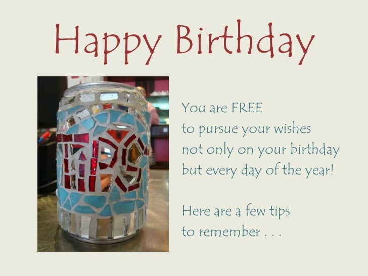 Happy Birthday<br />You are FREE <br />to pursue your wishes <br />not only on your birthday<br />but every day of the yea...