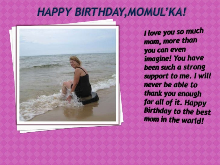 HAPPY BIRTHDAY,MOMUL'KA!<br />I love you so much mom, more than you can even imagine! You have been such a strong support ...