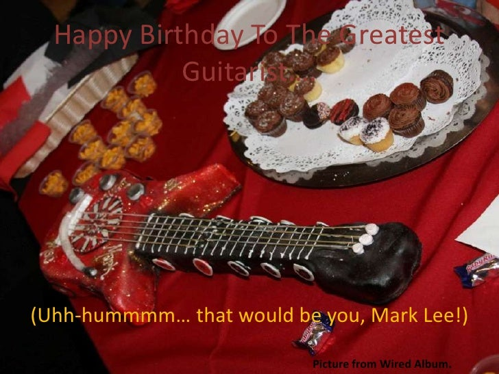 Happy Birthday To The Greatest             Guitarist….     (Uhh-hummmm… that would be you, Mark Lee!)                     ...
