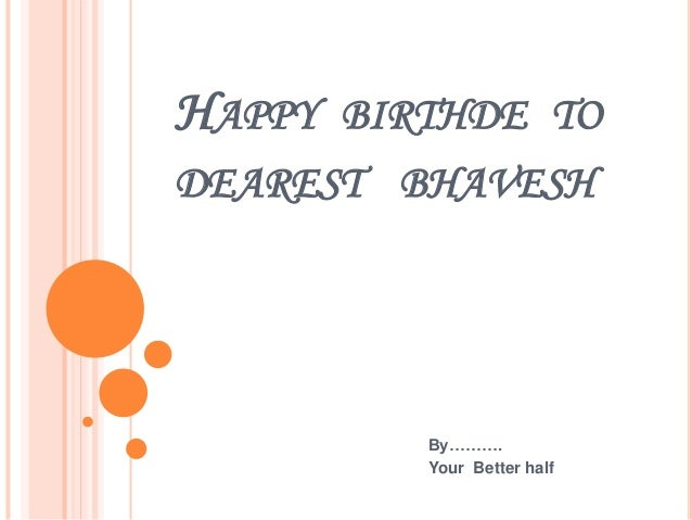HAPPY BIRTHDE TO DEAREST BHAVESH By………. Your Better half