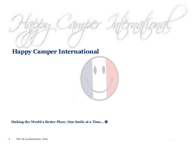 Happy Camper International  Making the World a Better Place, One Smile at a Time…   1  Titre de la présentation - Date  ©...