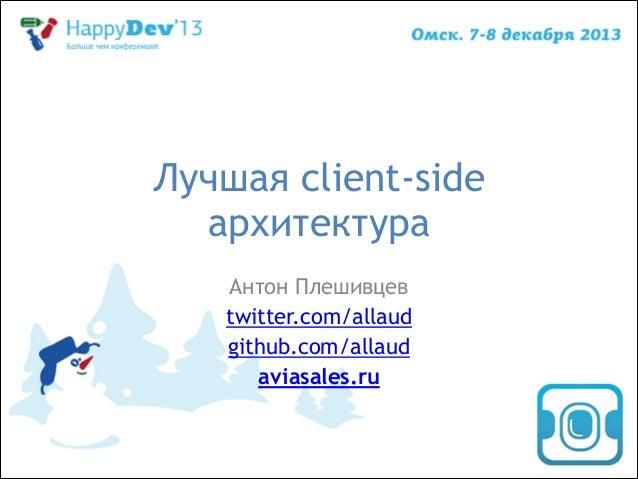 Лучшая client-side архитектура Антон Плешивцев twitter.com/allaud github.com/allaud aviasales.ru