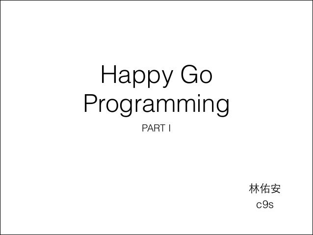 Happy Go Programming PART I  林佑安 c9s