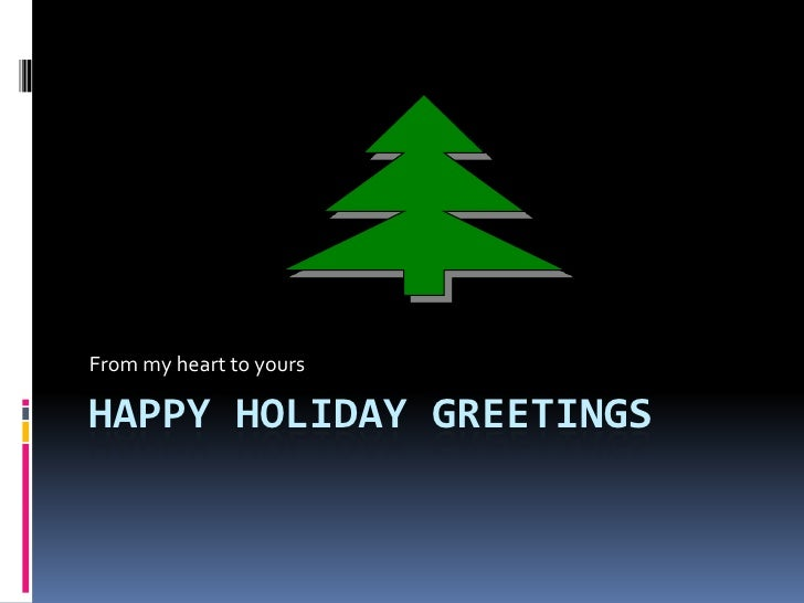 Happy Holiday Greetings<br />From my heart to yours<br />