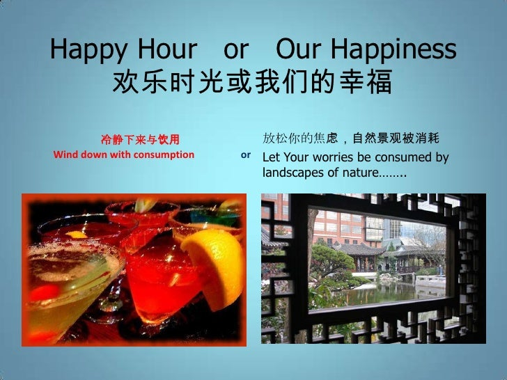Happy Hour or Our Happiness    欢乐时光或我们的幸福        冷静下来与饮用                 放松你的焦虑,自然景观被消耗Wind down with consumption   or Let...