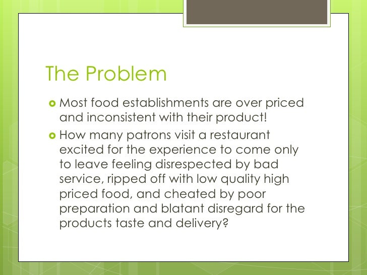 The Problem<br />Most food establishments are over priced and inconsistent with their product!<br />How many patrons visit...