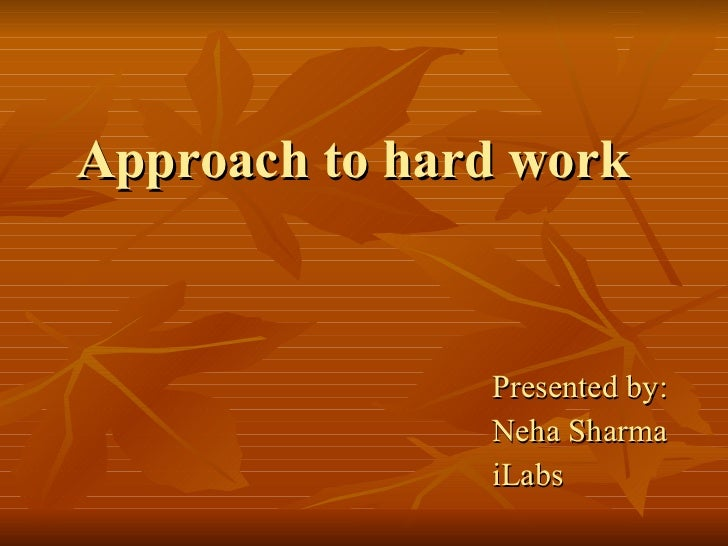 Approach to hard work Presented by: Neha Sharma iLabs