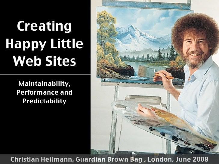 Creating Happy Little  Web Sites   Maintainability,  Performance and    Predictability     Christian Heilmann, Guardian Br...