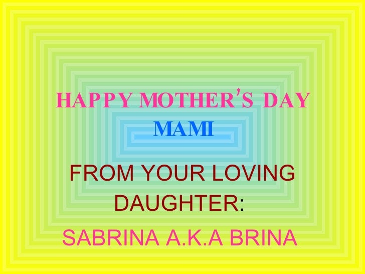 HAPPY MOTHER'S DAY   MAMI FROM YOUR LOVING DAUGHTER :  SABRINA A.K.A BRINA