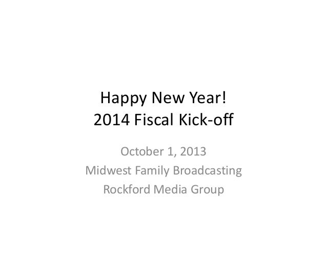 Happy New Year! 2014 Fiscal Kick-off October 1, 2013 Midwest Family Broadcasting Rockford Media Group