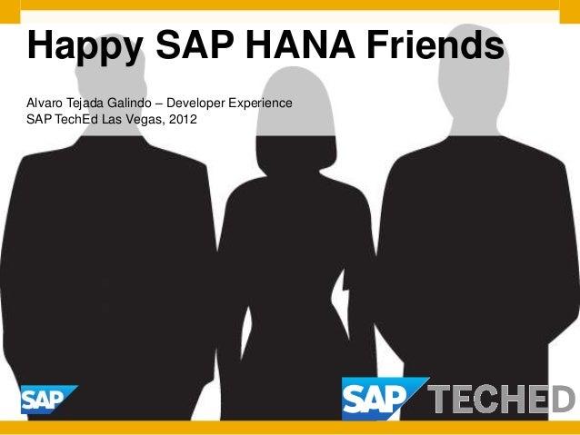 Happy SAP HANA FriendsAlvaro Tejada Galindo – Developer ExperienceSAP TechEd Las Vegas, 2012